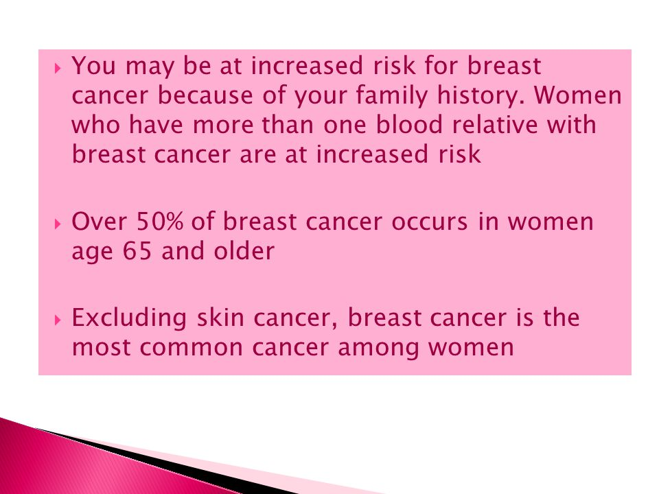 You may be at increased risk for breast cancer because of your family history. Women who have more than one blood relative with breast cancer are at increased risk