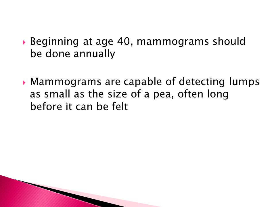 Beginning at age 40, mammograms should be done annually