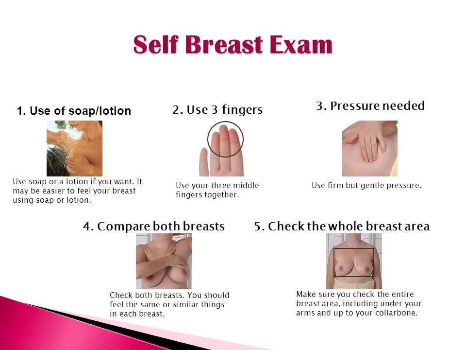 Self Breast Exam 3. Pressure needed 1. Use of soap/lotion