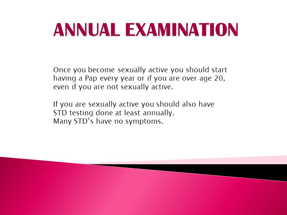 ANNUAL EXAMINATION Once you become sexually active you should start