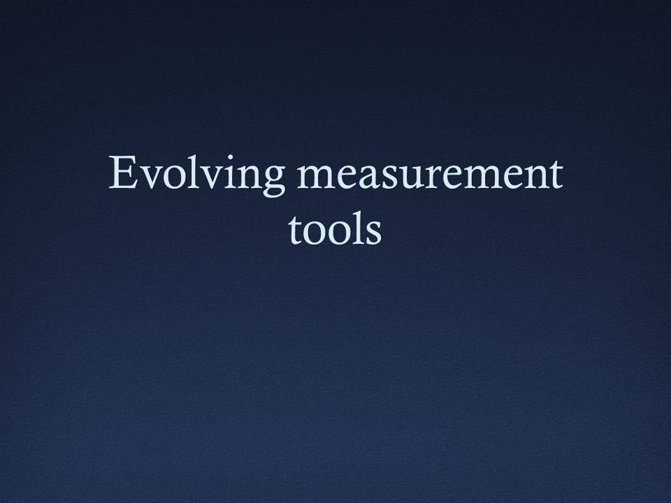 Evolving measurement tools