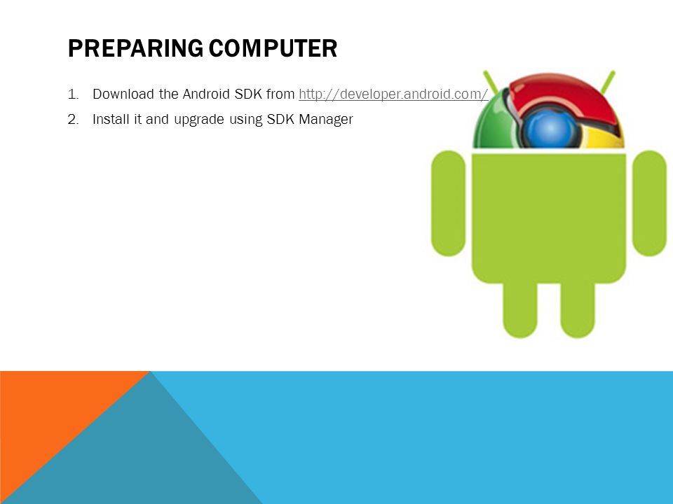 Preparing computer Download the Android SDK from http://developer.android.com/ Install it and upgrade using SDK Manager.