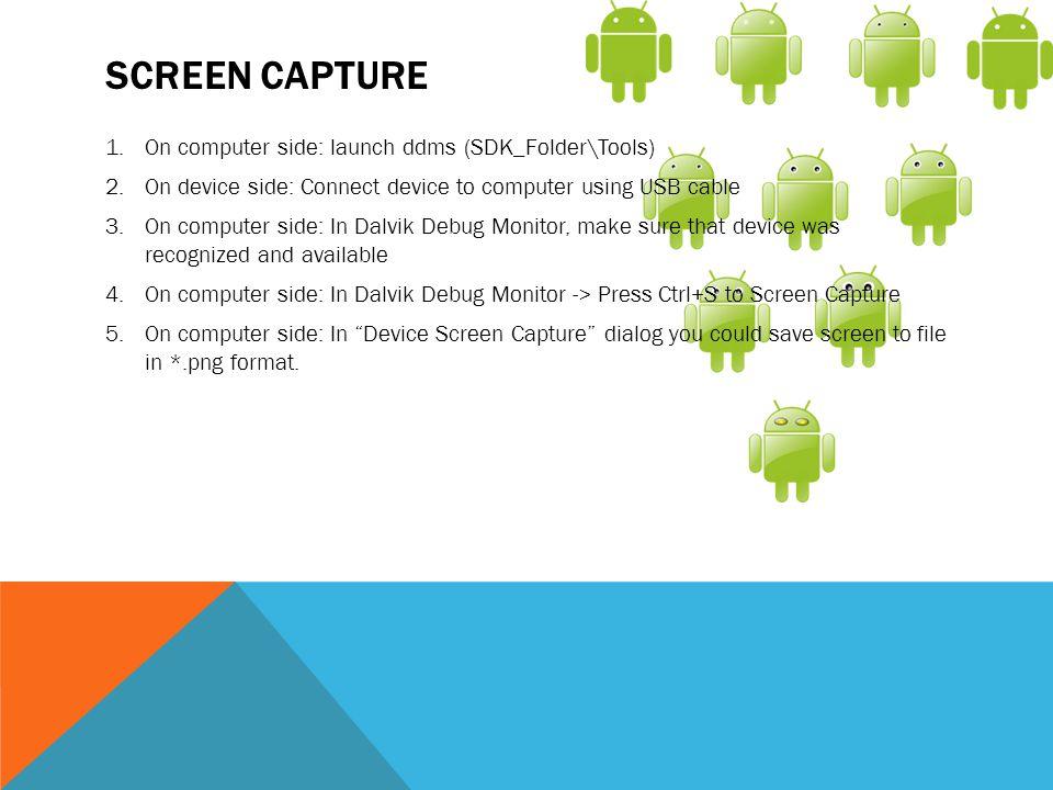 Screen Capture On computer side: launch ddms (SDK_Folder\Tools)