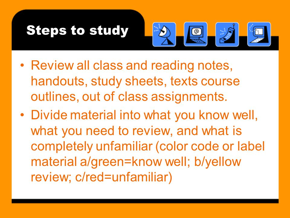 Steps to study Review all class and reading notes, handouts, study sheets, texts course outlines, out of class assignments.