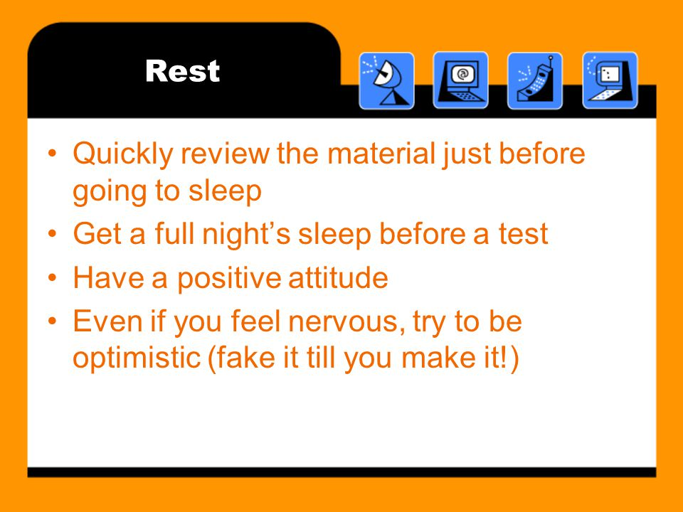 Rest Quickly review the material just before going to sleep. Get a full night's sleep before a test.