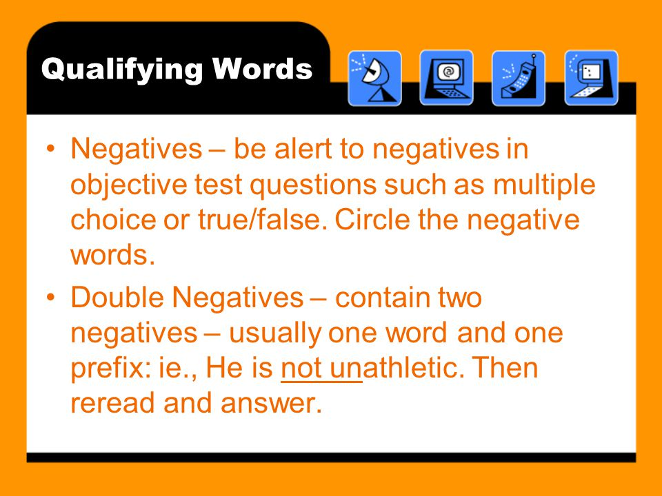 Qualifying Words Negatives – be alert to negatives in objective test questions such as multiple choice or true/false. Circle the negative words.