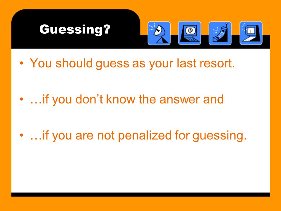 Guessing. You should guess as your last resort. …if you don't know the answer and.