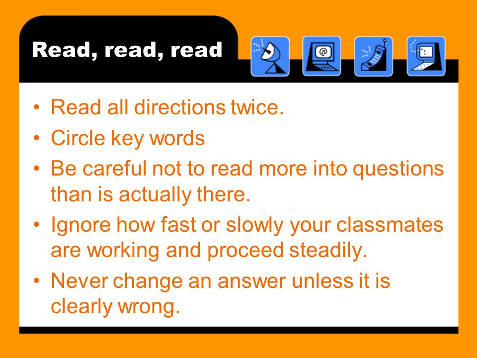 Read, read, read Read all directions twice. Circle key words. Be careful not to read more into questions than is actually there.