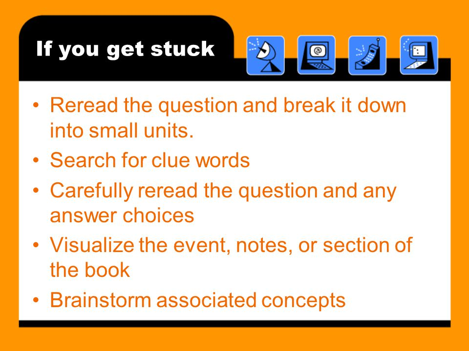 If you get stuck Reread the question and break it down into small units. Search for clue words.