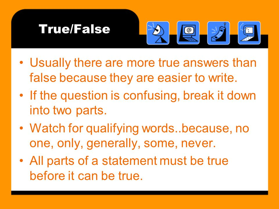 True/False Usually there are more true answers than false because they are easier to write.