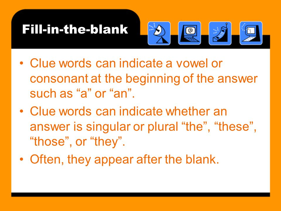 Fill-in-the-blank Clue words can indicate a vowel or consonant at the beginning of the answer such as a or an .