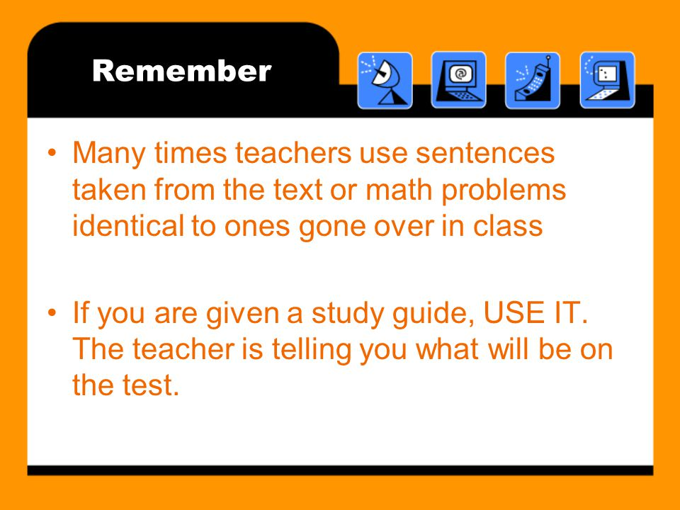 Remember Many times teachers use sentences taken from the text or math problems identical to ones gone over in class.