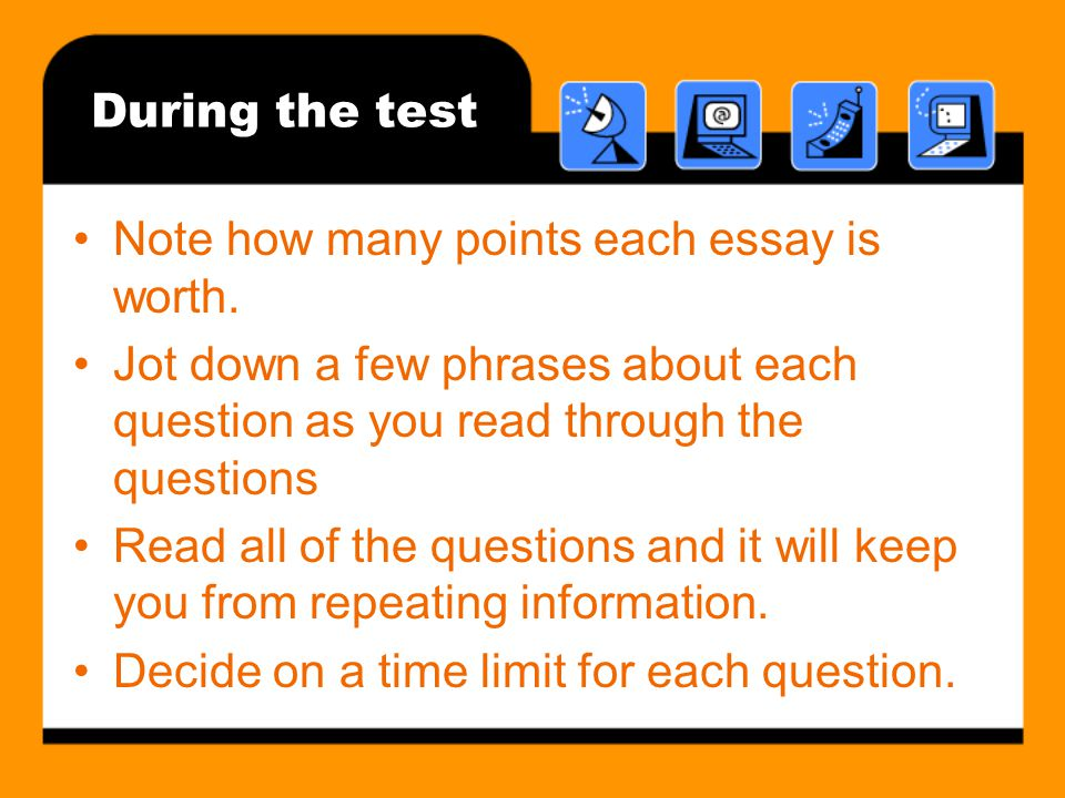 During the test Note how many points each essay is worth. Jot down a few phrases about each question as you read through the questions.