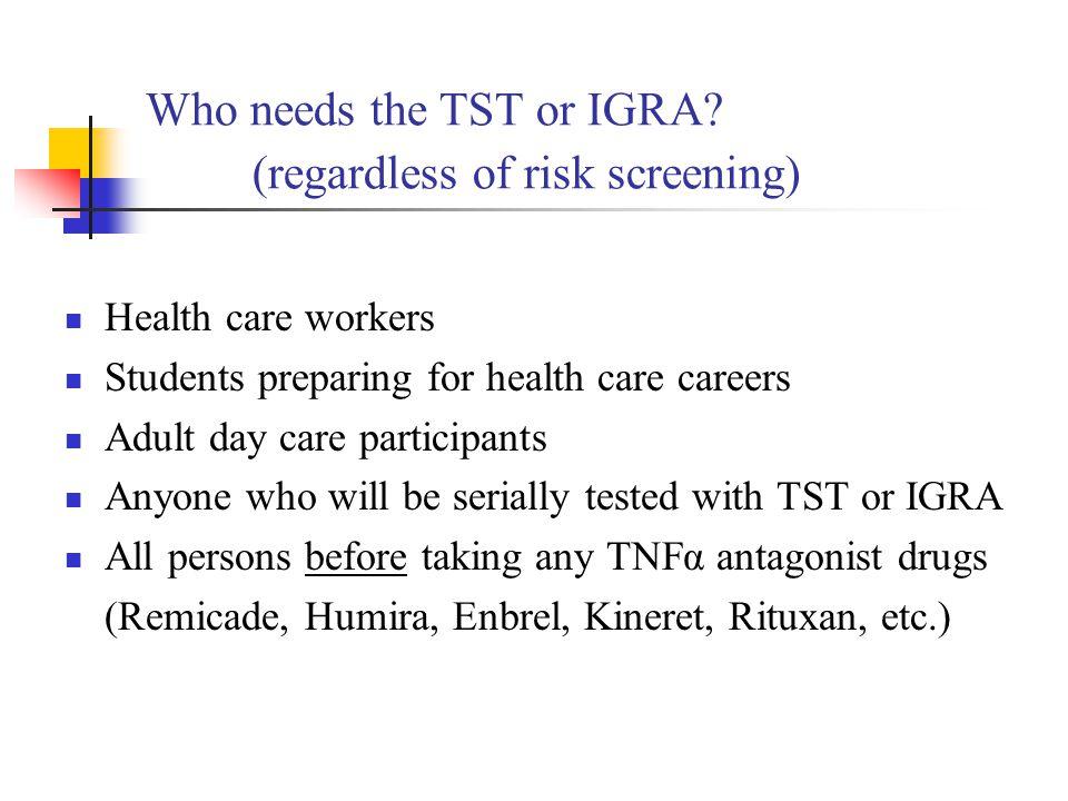 Who needs the TST or IGRA (regardless of risk screening)