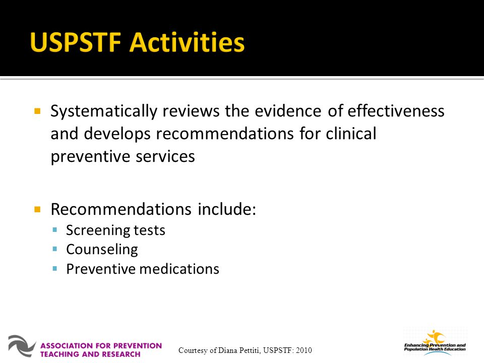 USPSTF Activities Systematically reviews the evidence of effectiveness and develops recommendations for clinical preventive services.