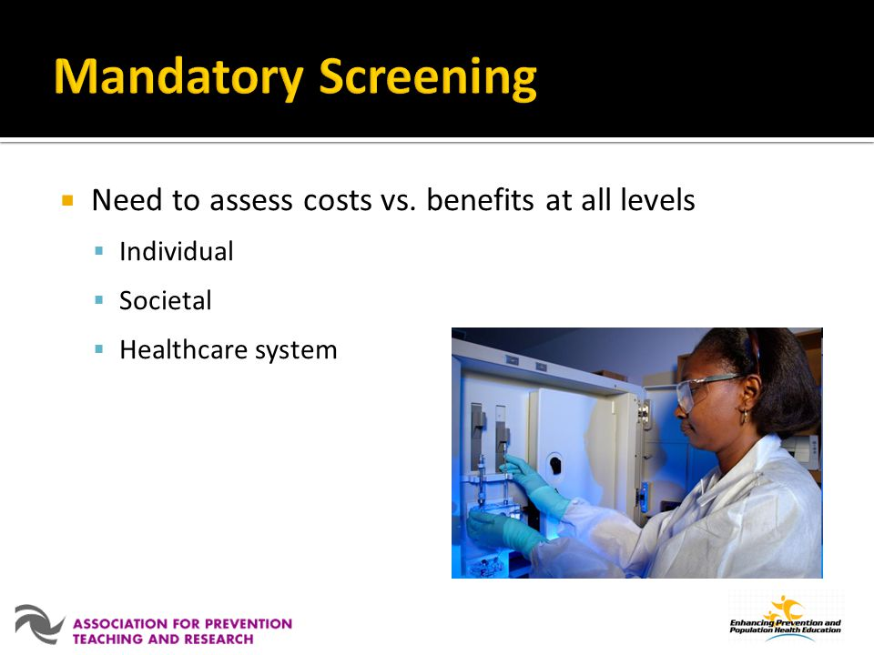 Mandatory Screening Need to assess costs vs. benefits at all levels