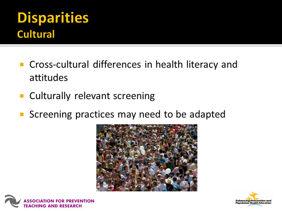 Disparities Cultural Cross-cultural differences in health literacy and attitudes. Culturally relevant screening.