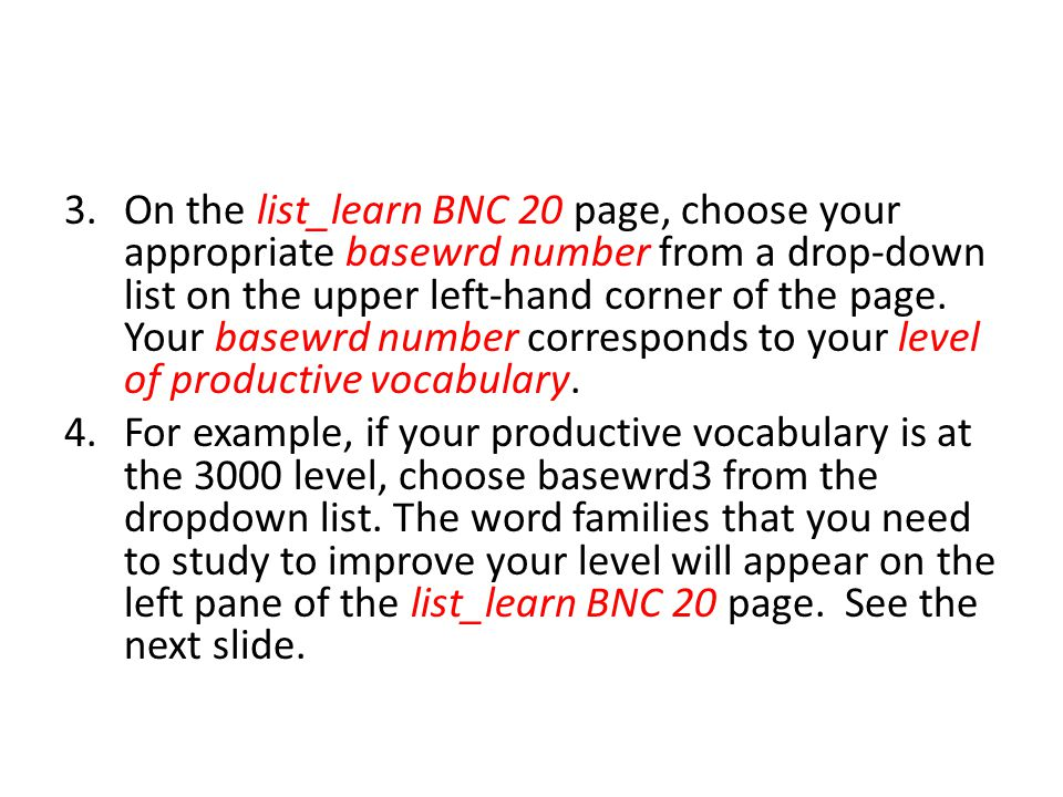 On the list_learn BNC 20 page, choose your appropriate basewrd number from a drop-down list on the upper left-hand corner of the page. Your basewrd number corresponds to your level of productive vocabulary.