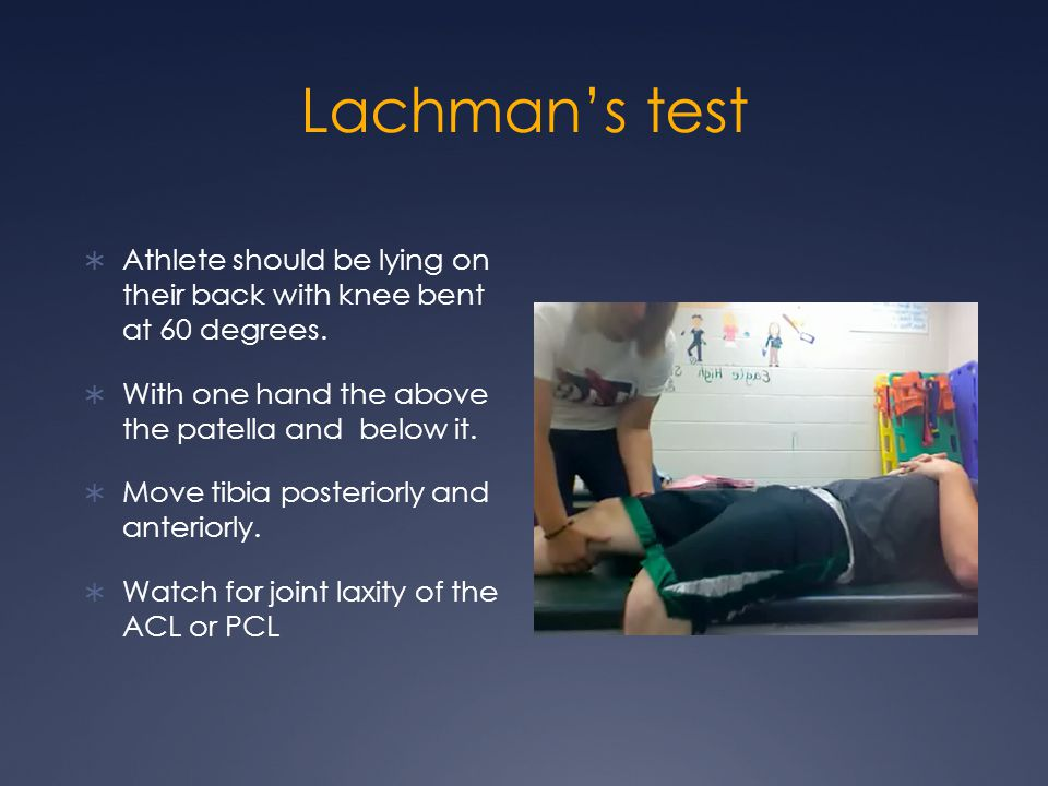 Lachman's test Athlete should be lying on their back with knee bent at 60 degrees. With one hand the above the patella and below it.