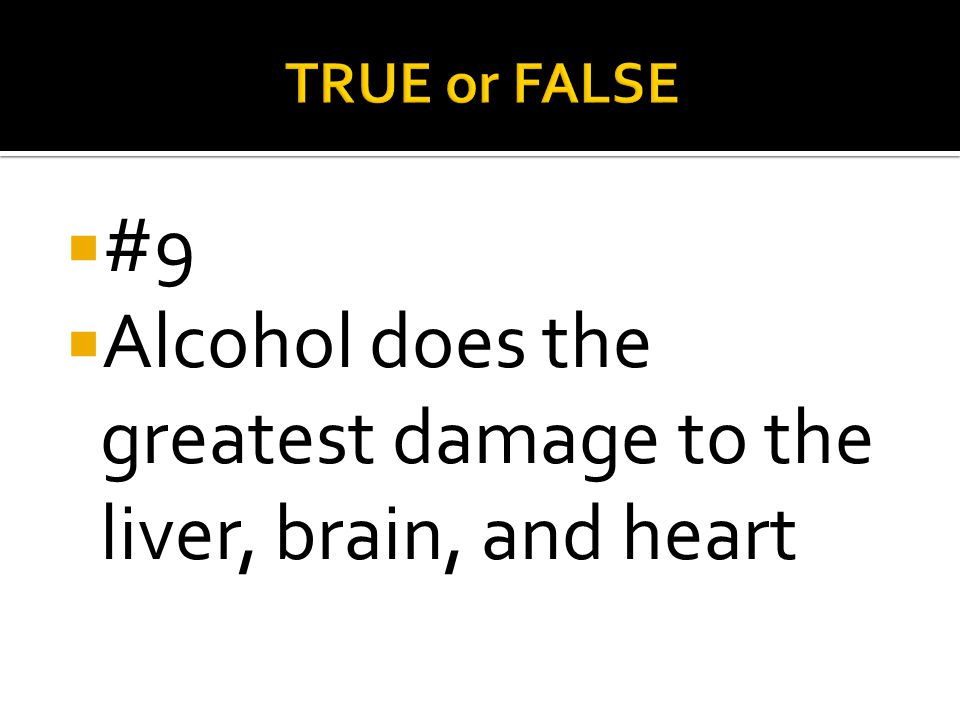 Alcohol does the greatest damage to the liver, brain, and heart