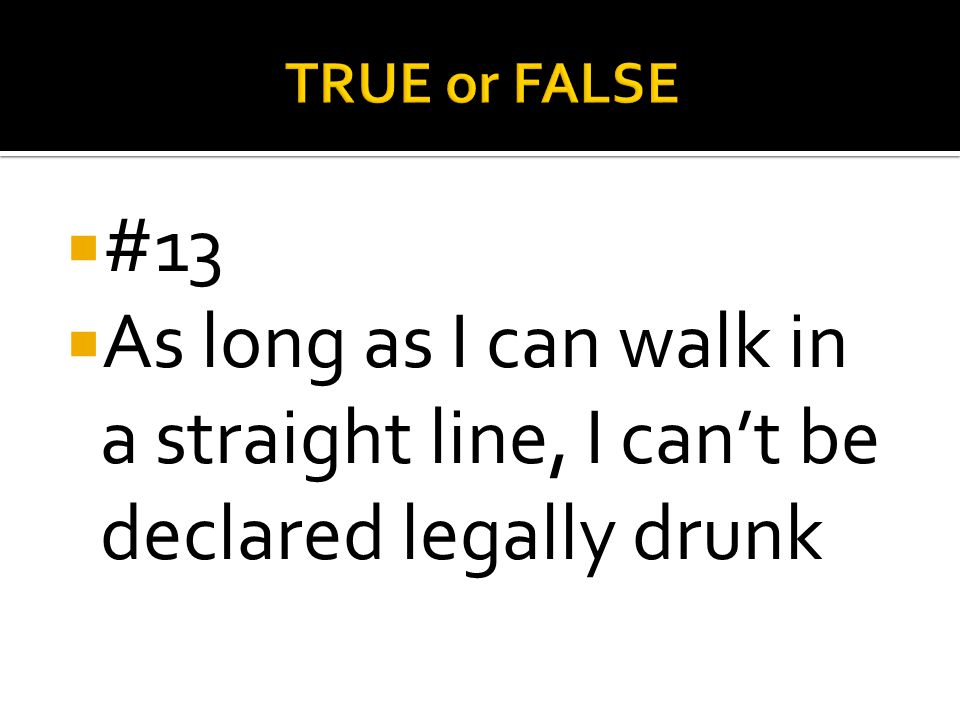 TRUE or FALSE #13 As long as I can walk in a straight line, I can't be declared legally drunk