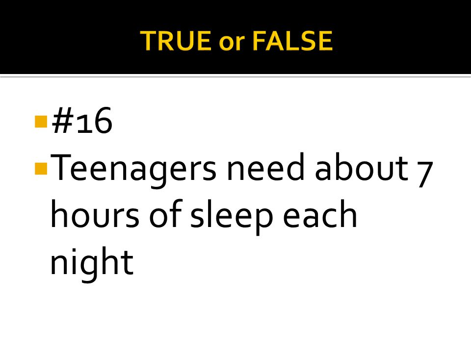 Teenagers need about 7 hours of sleep each night