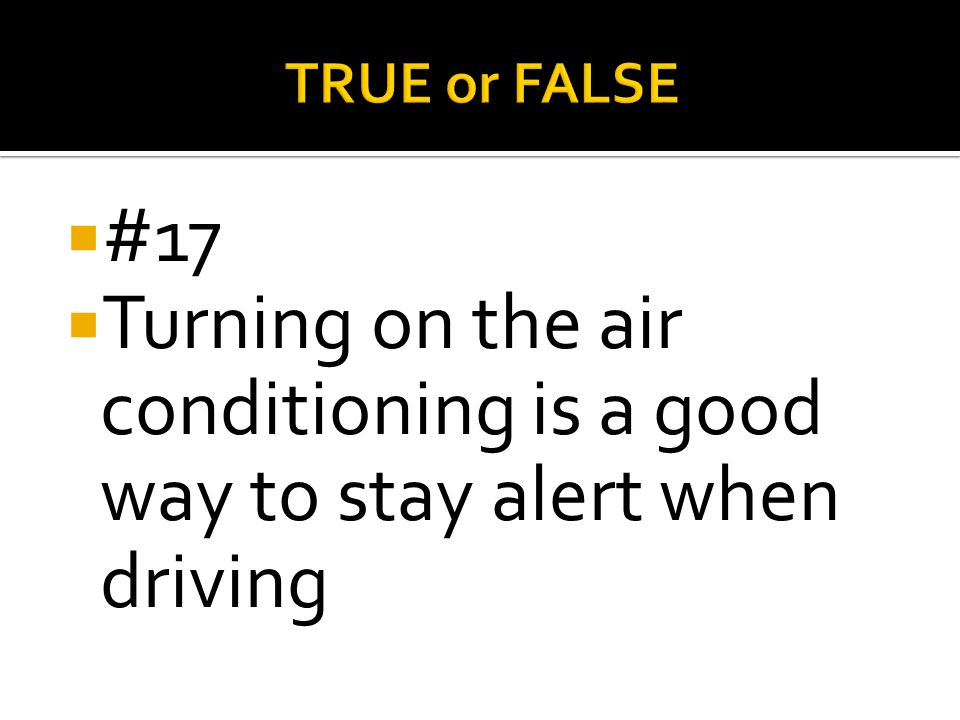 TRUE or FALSE #17 Turning on the air conditioning is a good way to stay alert when driving