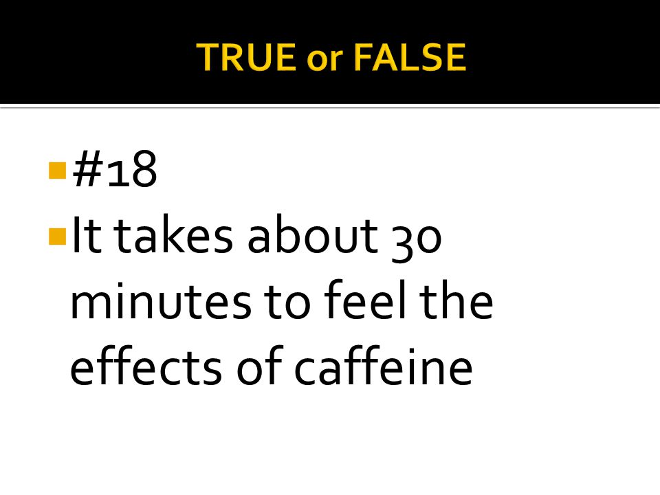 It takes about 30 minutes to feel the effects of caffeine