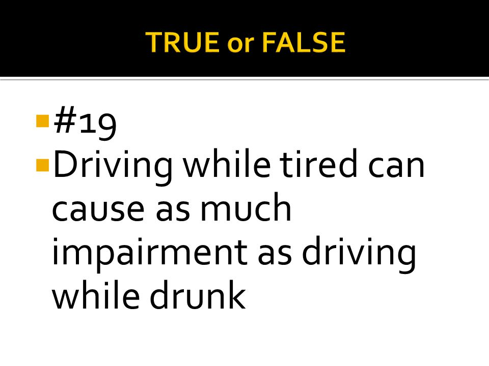 TRUE or FALSE #19 Driving while tired can cause as much impairment as driving while drunk