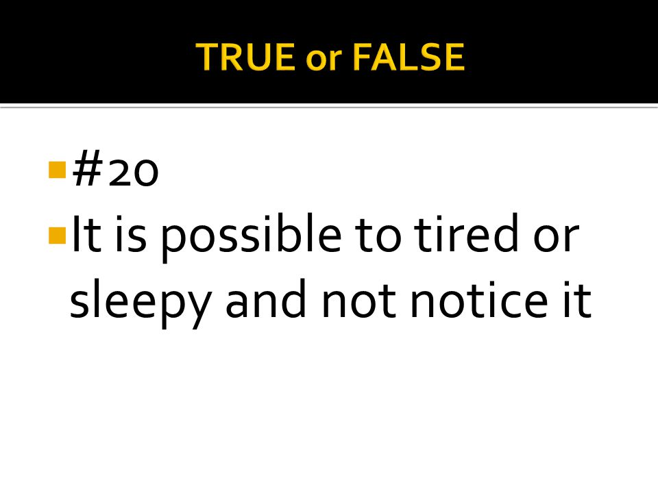 It is possible to tired or sleepy and not notice it