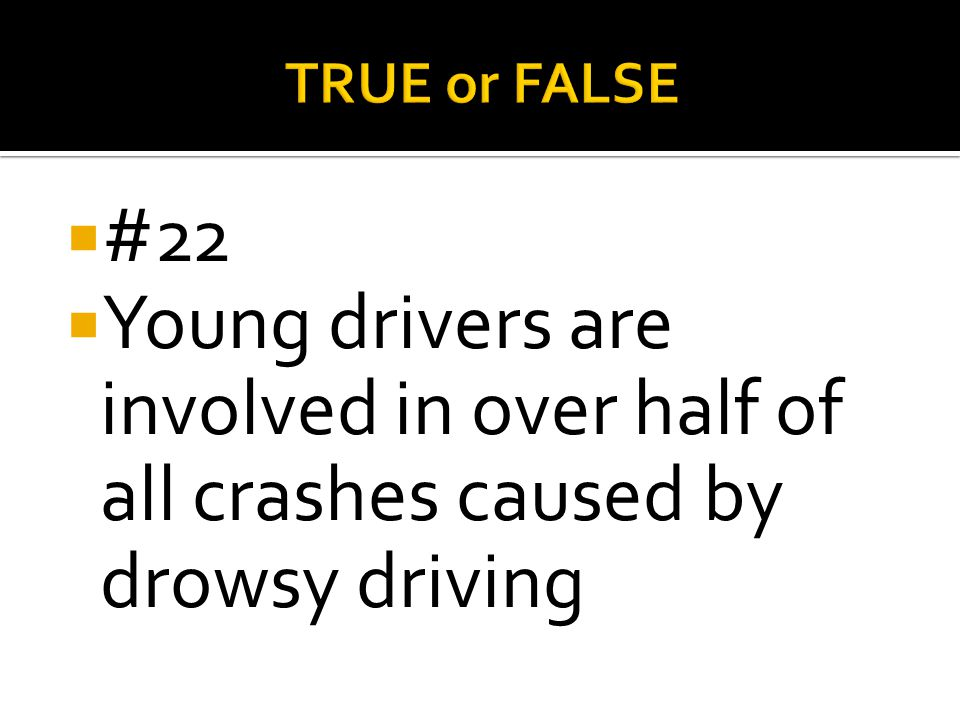 TRUE or FALSE #22 Young drivers are involved in over half of all crashes caused by drowsy driving
