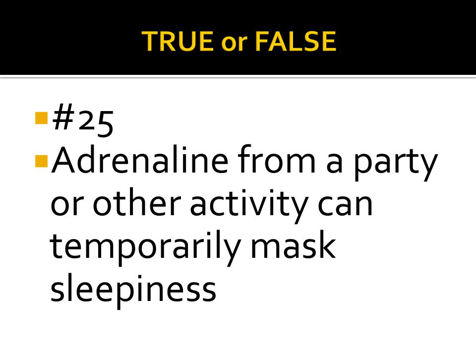 TRUE or FALSE #25 Adrenaline from a party or other activity can temporarily mask sleepiness