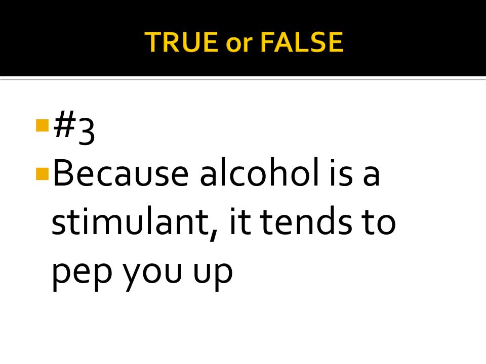 Because alcohol is a stimulant, it tends to pep you up