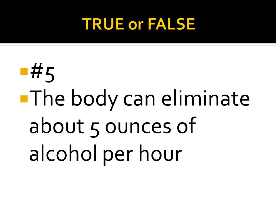 The body can eliminate about 5 ounces of alcohol per hour
