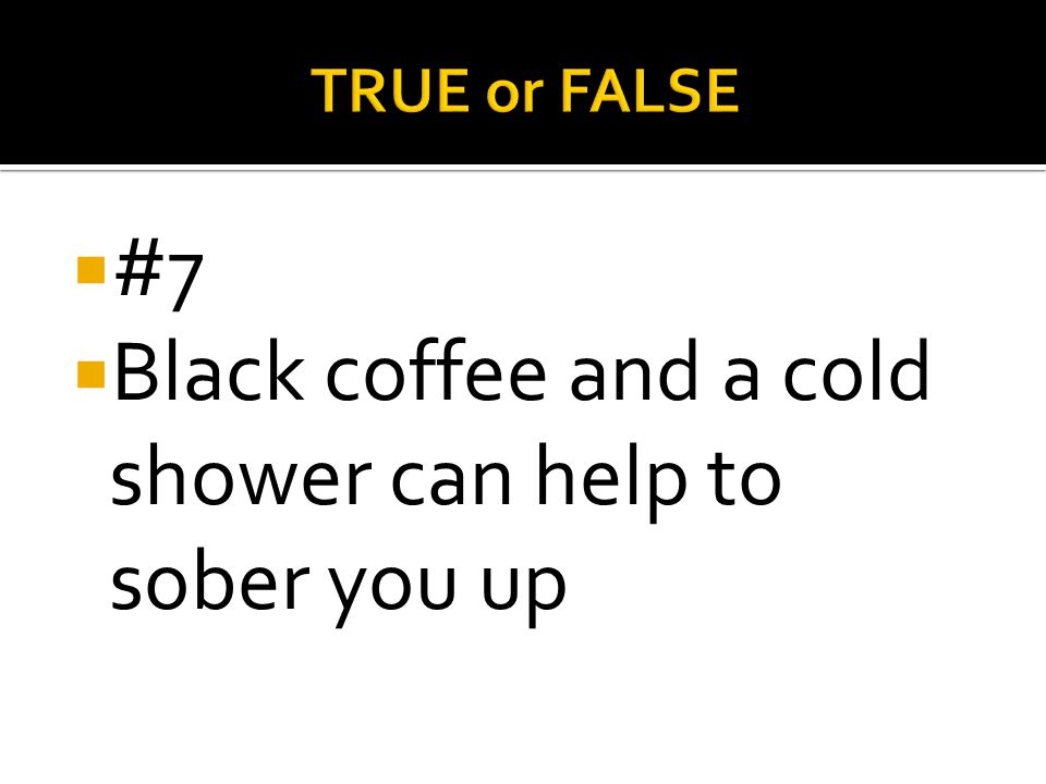 Black coffee and a cold shower can help to sober you up