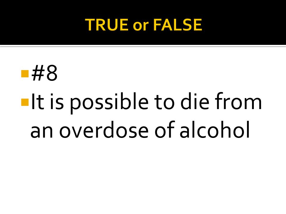 It is possible to die from an overdose of alcohol