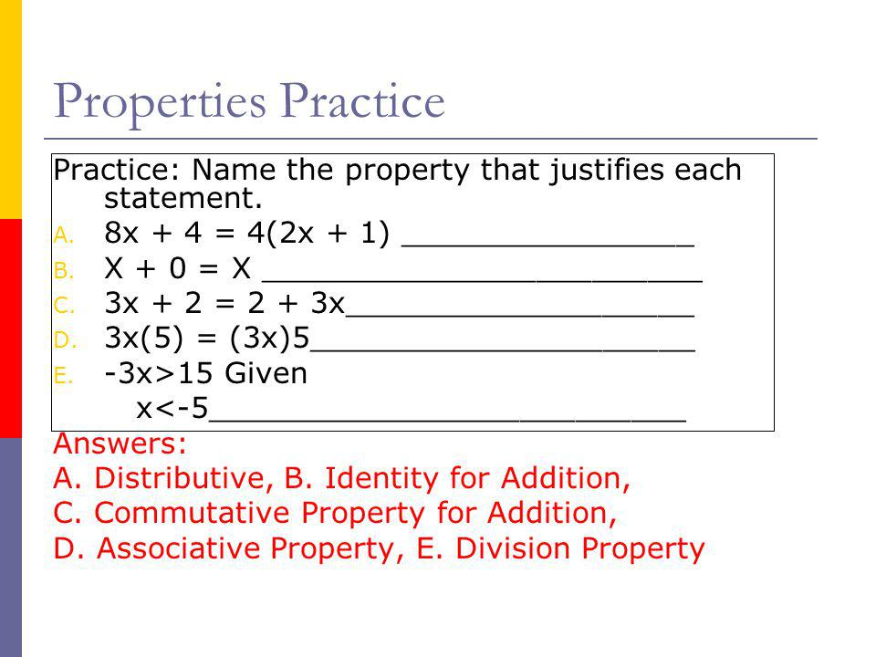 Properties Practice Practice: Name the property that justifies each statement. 8x + 4 = 4(2x + 1) ________________.