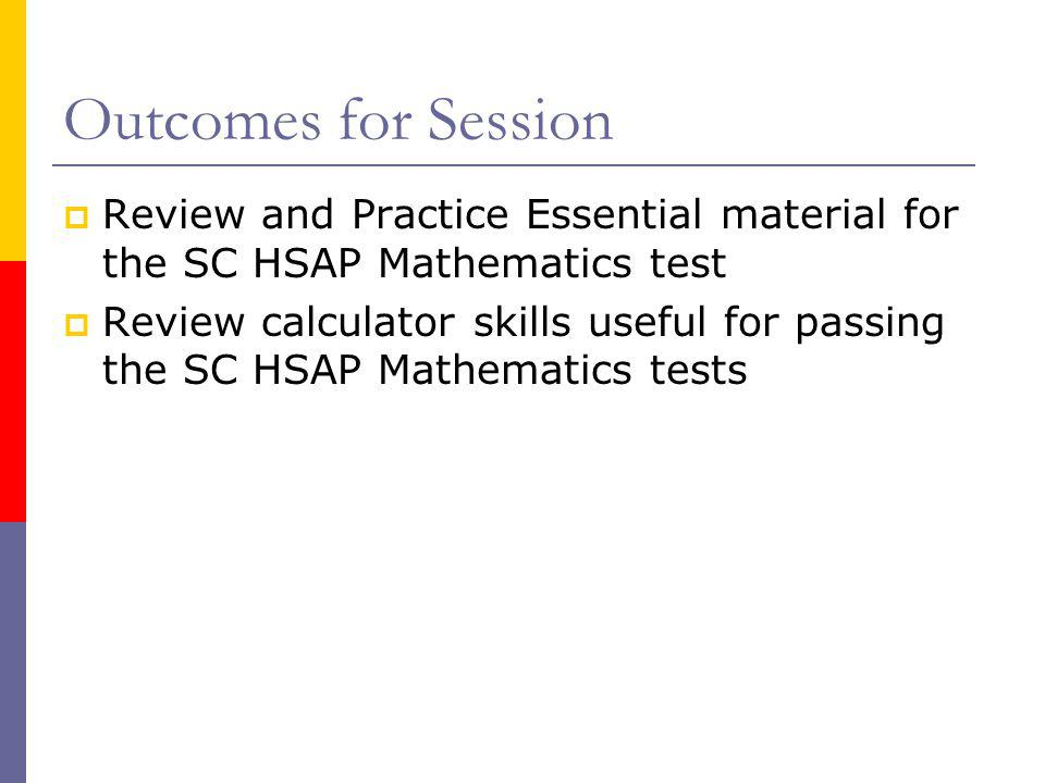 Outcomes for Session Review and Practice Essential material for the SC HSAP Mathematics test.