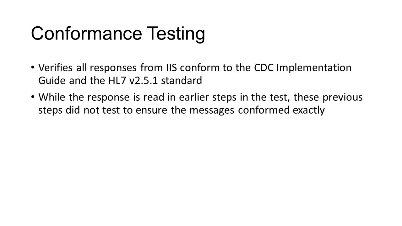 Conformance Testing Verifies all responses from IIS conform to the CDC Implementation Guide and the HL7 v2.5.1 standard.