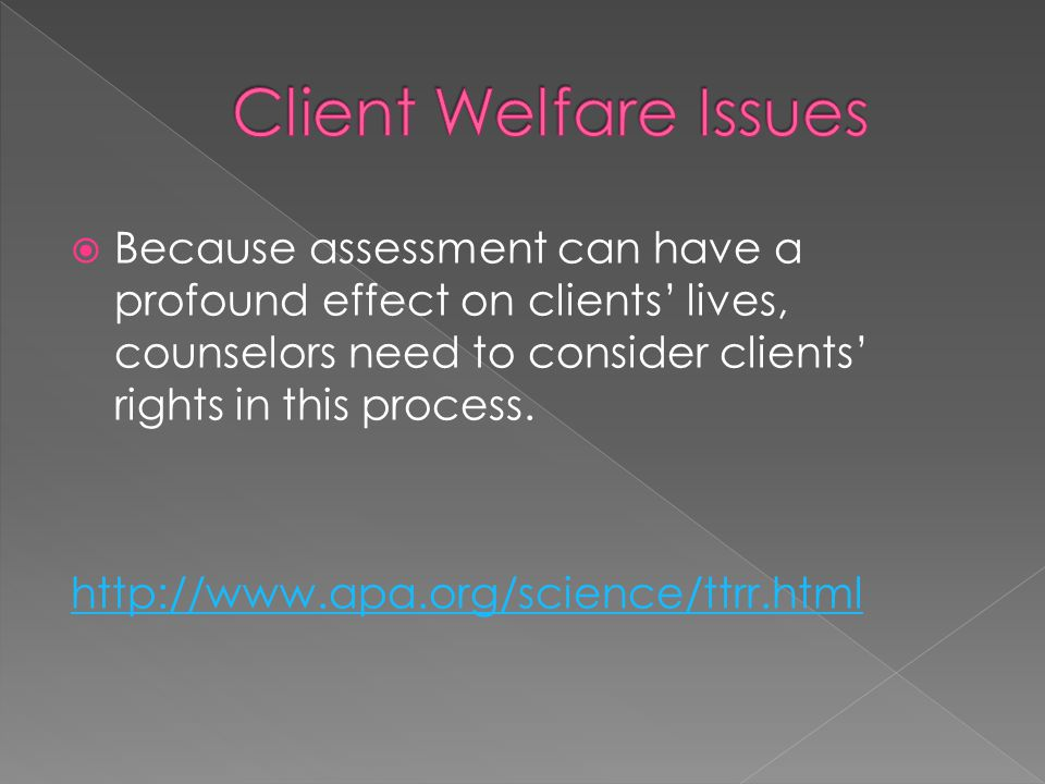 Client Welfare Issues Because assessment can have a profound effect on clients' lives, counselors need to consider clients' rights in this process.