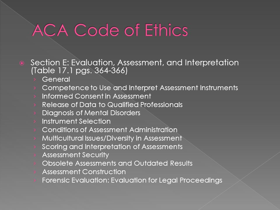 ACA Code of Ethics Section E: Evaluation, Assessment, and Interpretation (Table 17.1 pgs. 364-366) General.