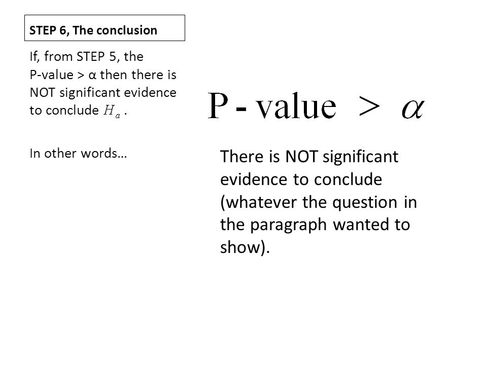 STEP 6, The conclusion If, from STEP 5, the P-value > α then there is NOT significant evidence to conclude .