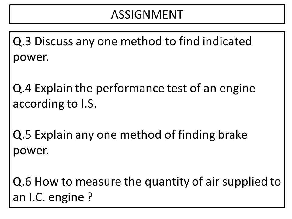 ASSIGNMENT Q.3 Discuss any one method to find indicated power. Q.4 Explain the performance test of an engine according to I.S.