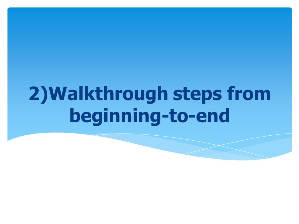 2)Walkthrough steps from beginning-to-end