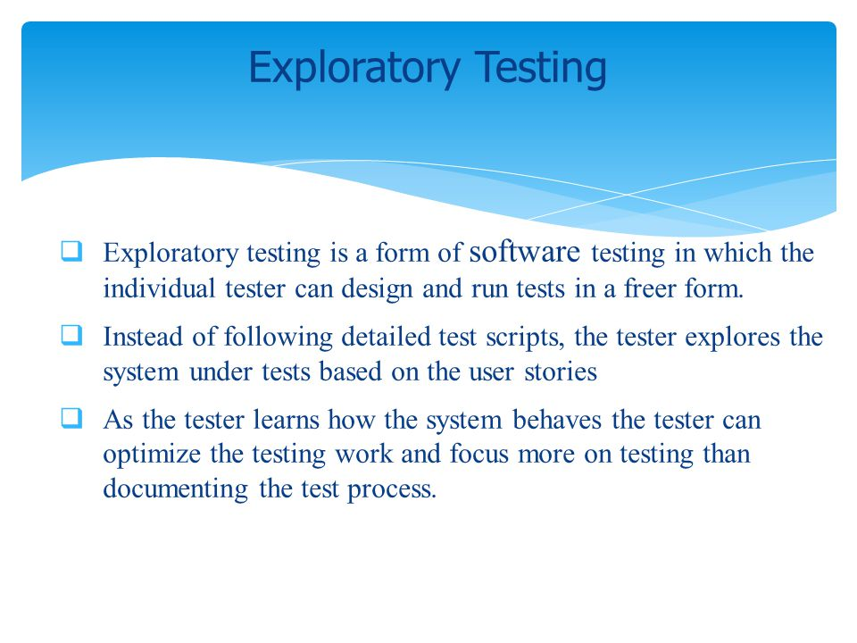 Exploratory Testing Exploratory testing is a form of software testing in which the individual tester can design and run tests in a freer form.