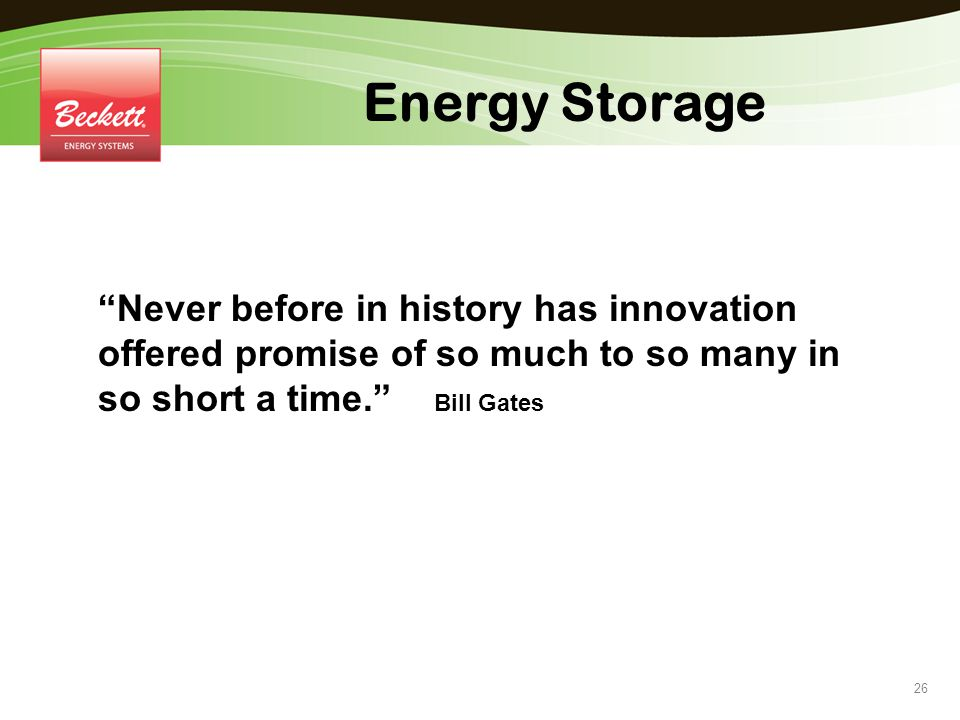 Energy Storage Never before in history has innovation offered promise of so much to so many in so short a time. Bill Gates.