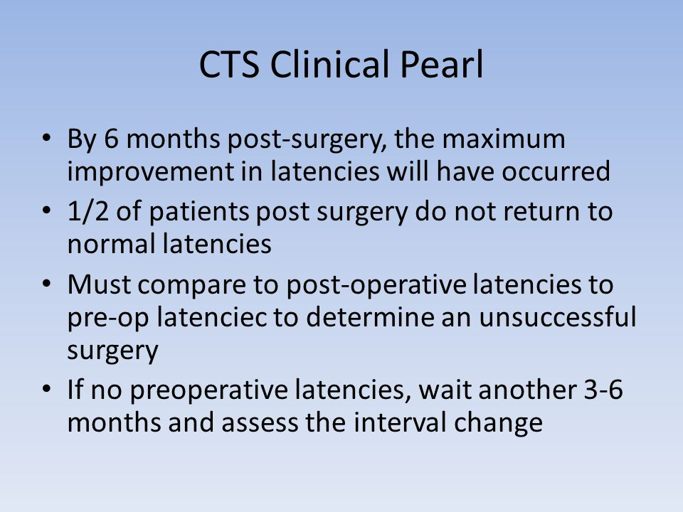 CTS Clinical Pearl By 6 months post-surgery, the maximum improvement in latencies will have occurred.
