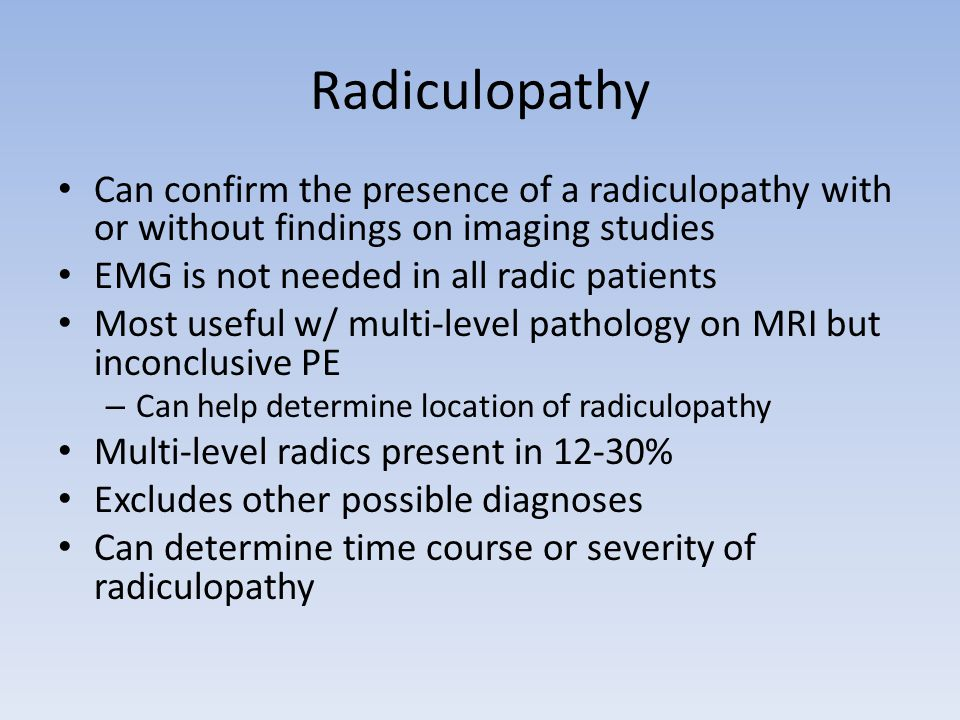 Radiculopathy Can confirm the presence of a radiculopathy with or without findings on imaging studies.