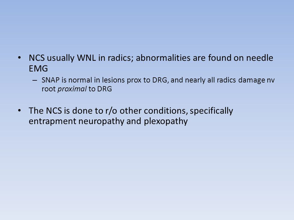 NCS usually WNL in radics; abnormalities are found on needle EMG