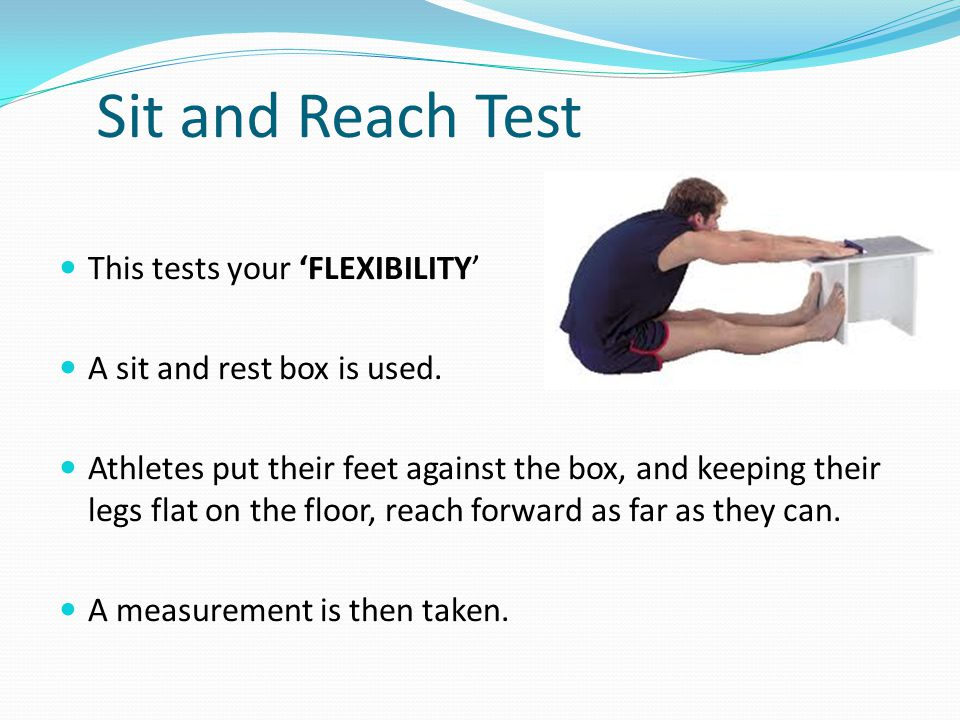 Sit and Reach Test This tests your 'FLEXIBILITY'